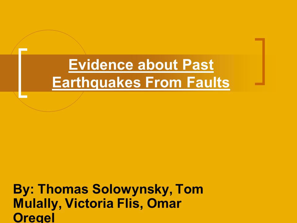 Evidence about Past Earthquakes From Faults By: Thomas Solowynsky, Tom Mulally, Victoria Flis, Omar Oregel