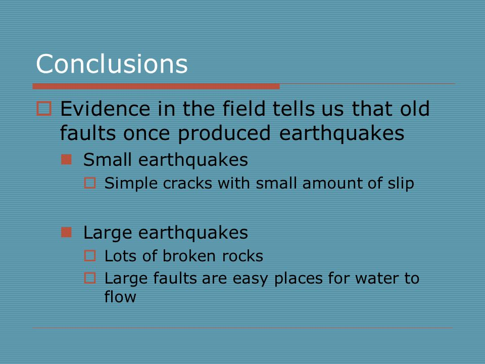 Conclusions  Evidence in the field tells us that old faults once produced earthquakes Small earthquakes  Simple cracks with small amount of slip Large earthquakes  Lots of broken rocks  Large faults are easy places for water to flow