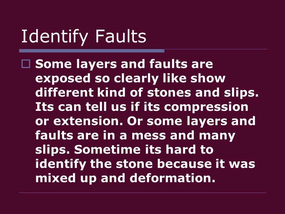 Identify Faults  Some layers and faults are exposed so clearly like show different kind of stones and slips.