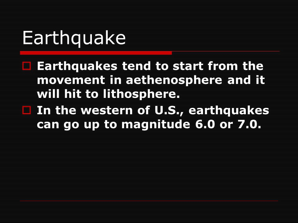 Earthquake  Earthquakes tend to start from the movement in aethenosphere and it will hit to lithosphere.