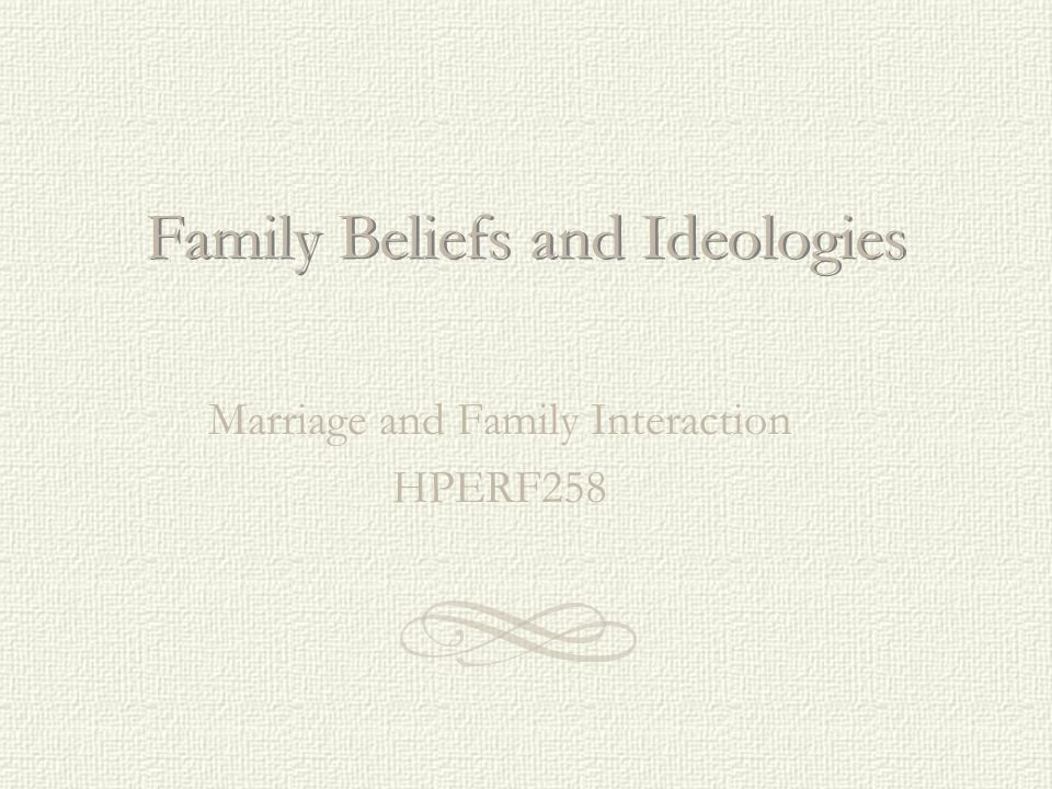 Family Beliefs and Ideologies Marriage and Family Interaction HPERF258