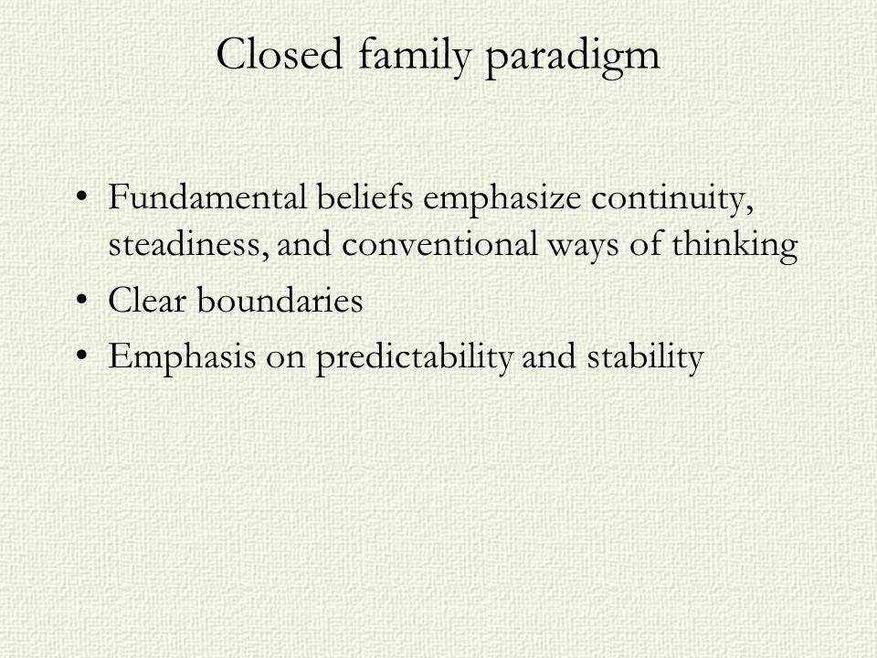 Closed family paradigm Fundamental beliefs emphasize continuity, steadiness, and conventional ways of thinking Clear boundaries Emphasis on predictabi