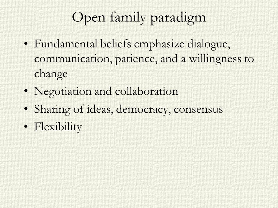 Open family paradigm Fundamental beliefs emphasize dialogue, communication, patience, and a willingness to change Negotiation and collaboration Sharin
