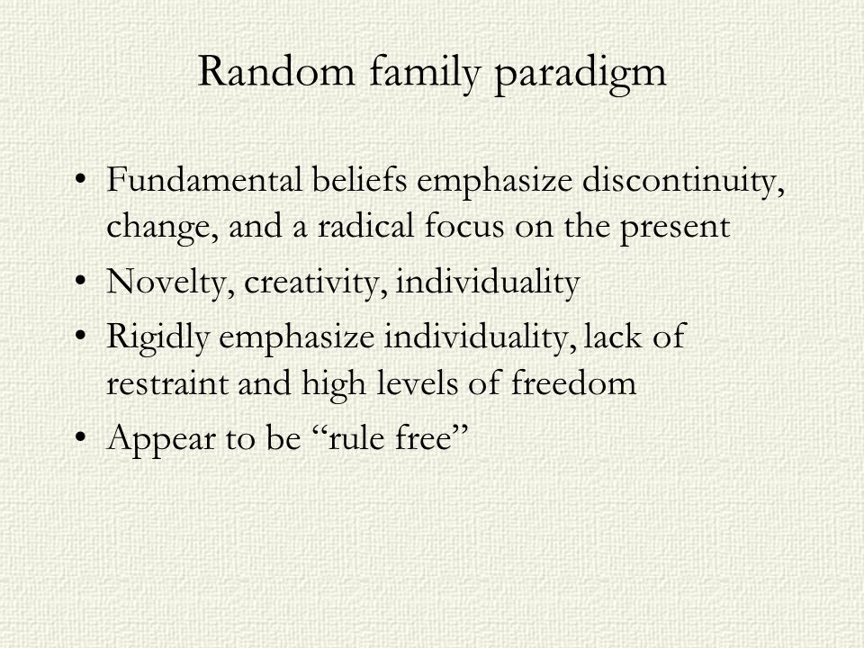 Random family paradigm Fundamental beliefs emphasize discontinuity, change, and a radical focus on the present Novelty, creativity, individuality Rigidly emphasize individuality, lack of restraint and high levels of freedom Appear to be rule free