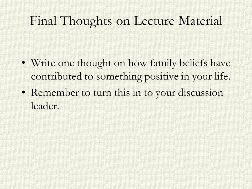 Final Thoughts on Lecture Material Write one thought on how family beliefs have contributed to something positive in your life. Remember to turn this