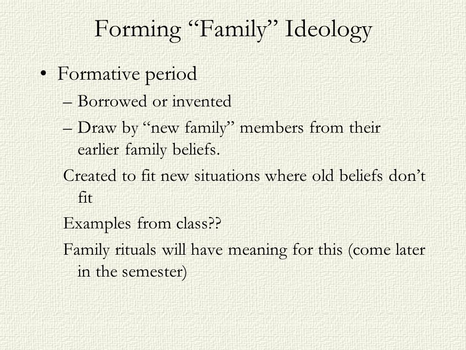 Forming Family Ideology Formative period –Borrowed or invented –Draw by new family members from their earlier family beliefs.