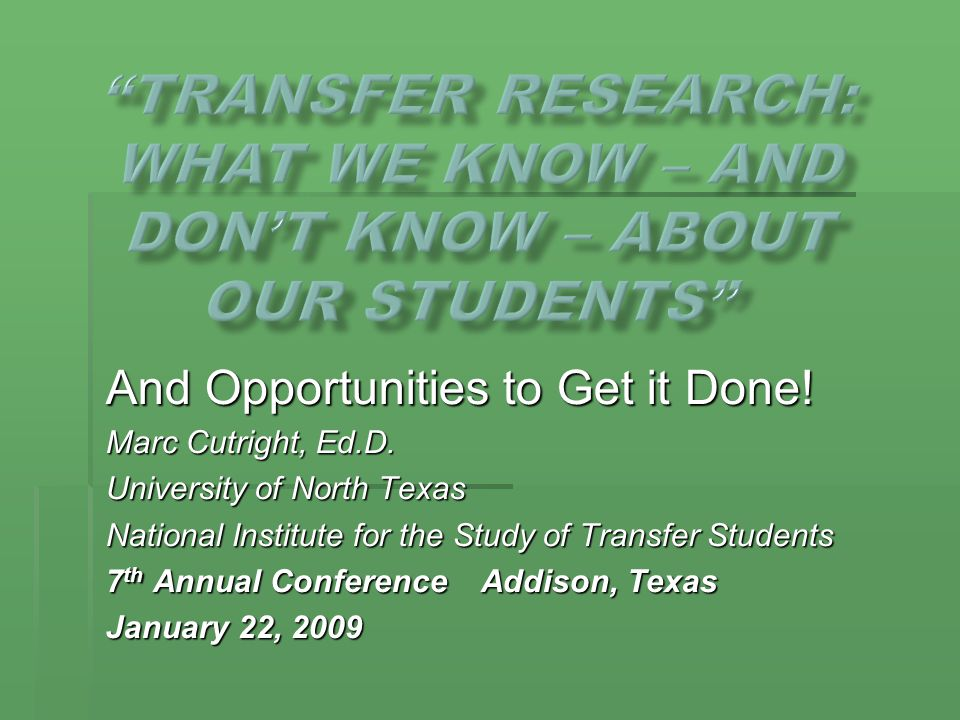 And Opportunities to Get it Done! Marc Cutright, Ed.D. University of North Texas National Institute for the Study of Transfer Students 7 th Annual Con