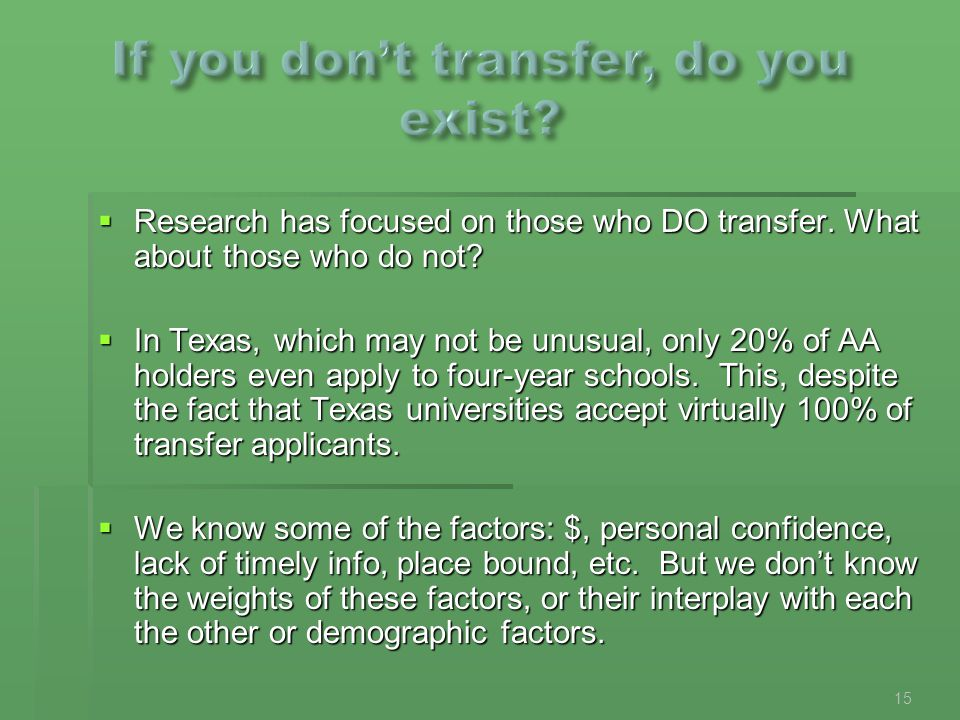  Research has focused on those who DO transfer. What about those who do not?  In Texas, which may not be unusual, only 20% of AA holders even apply