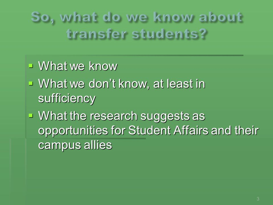  What we know  What we don't know, at least in sufficiency  What the research suggests as opportunities for Student Affairs and their campus allies 3