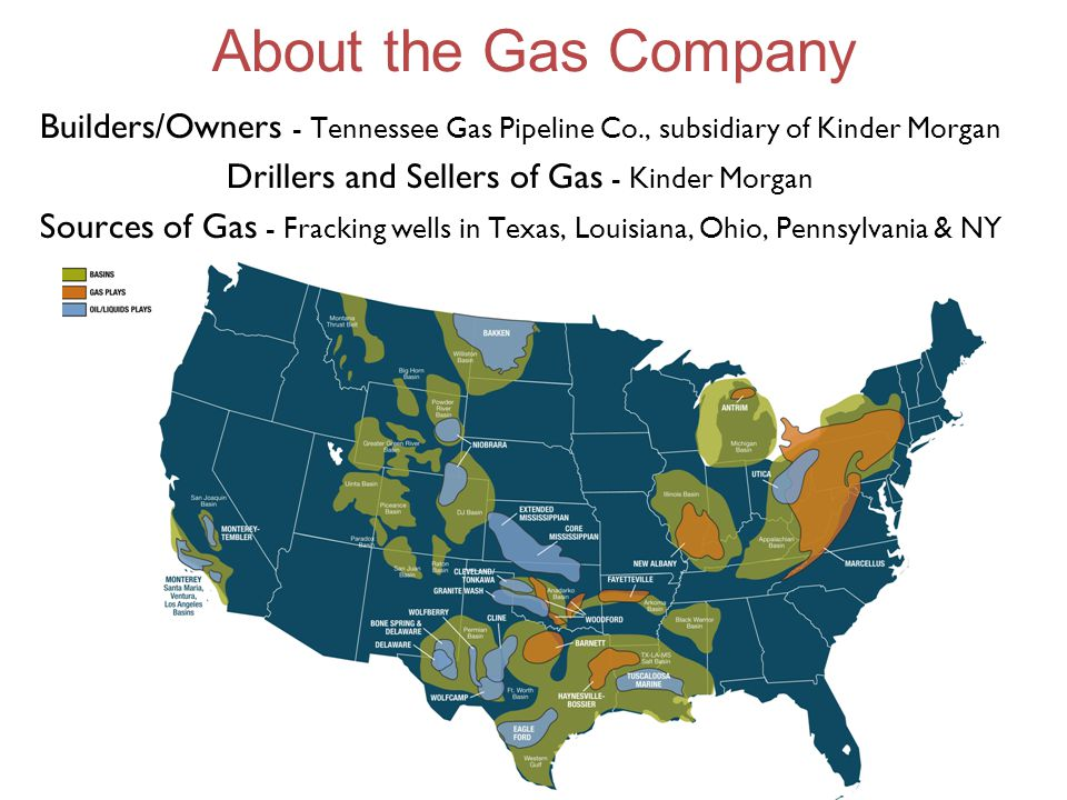 About the Gas Company Builders/Owners - Tennessee Gas Pipeline Co., subsidiary of Kinder Morgan Drillers and Sellers of Gas - Kinder Morgan Sources of Gas - Fracking wells in Texas, Louisiana, Ohio, Pennsylvania & NY