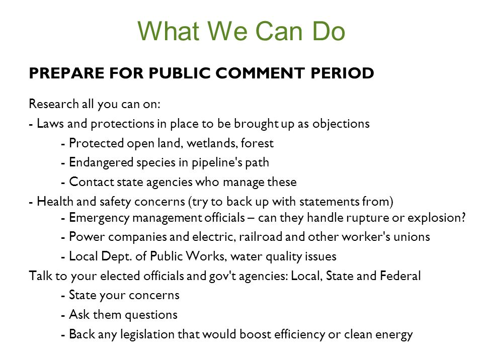 What We Can Do PREPARE FOR PUBLIC COMMENT PERIOD Research all you can on: - Laws and protections in place to be brought up as objections - Protected open land, wetlands, forest - Endangered species in pipeline s path - Contact state agencies who manage these - Health and safety concerns (try to back up with statements from) - Emergency management officials – can they handle rupture or explosion.