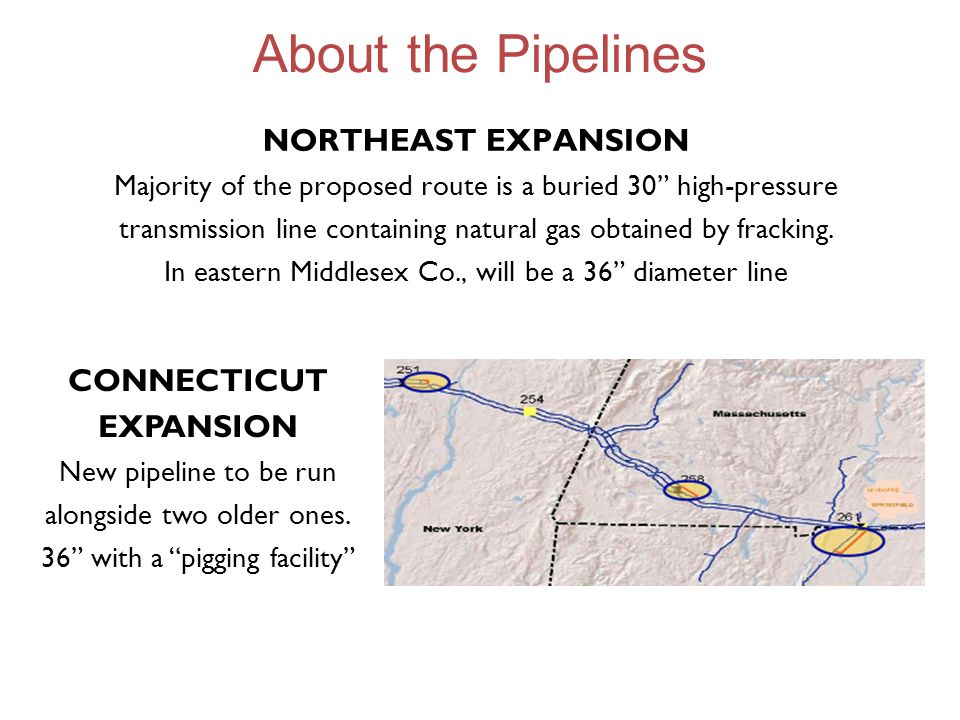 About the Pipelines NORTHEAST EXPANSION Majority of the proposed route is a buried 30 high-pressure transmission line containing natural gas obtained by fracking.