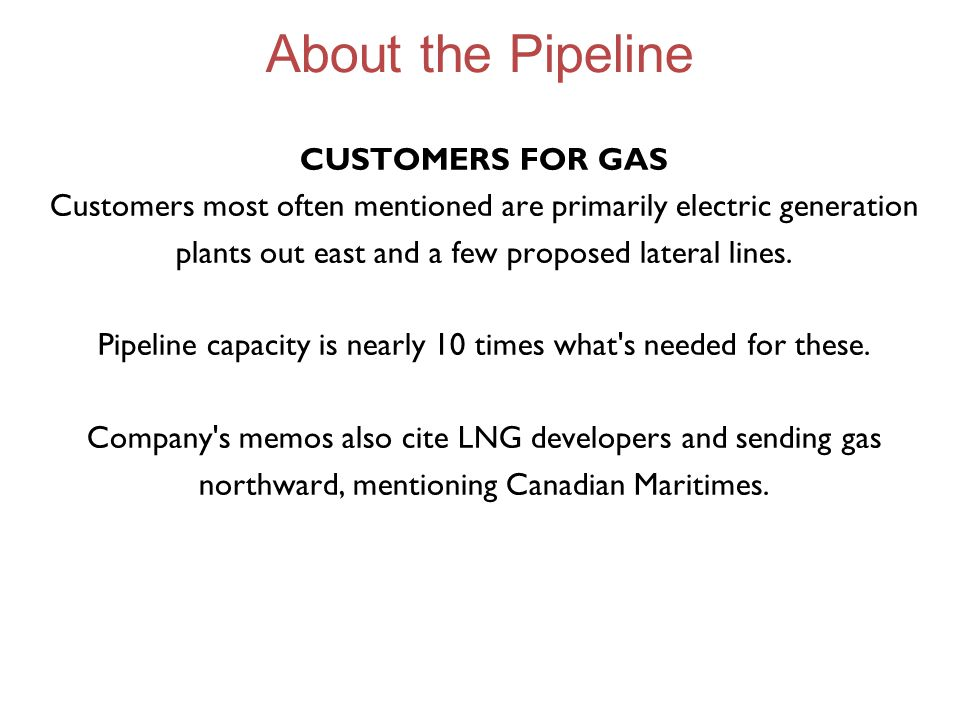 About the Pipeline CUSTOMERS FOR GAS Customers most often mentioned are primarily electric generation plants out east and a few proposed lateral lines.