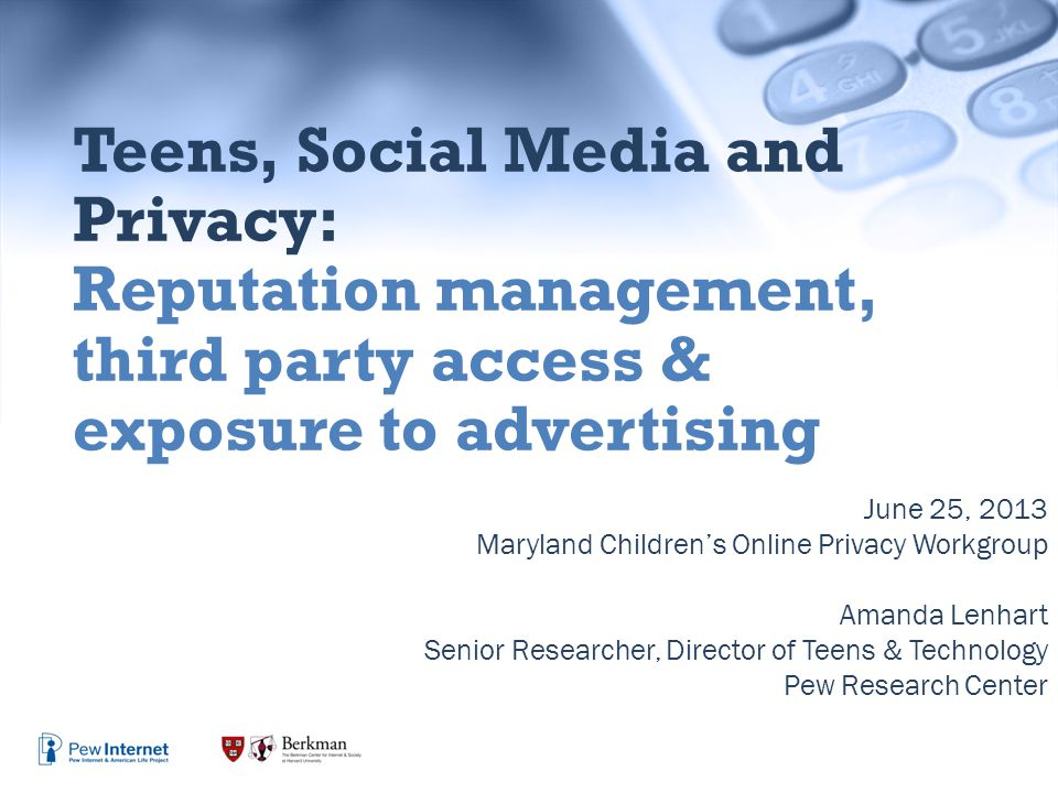 June 25, 2013 Maryland Children's Online Privacy Workgroup Amanda Lenhart Senior Researcher, Director of Teens & Technology Pew Research Center Teens,