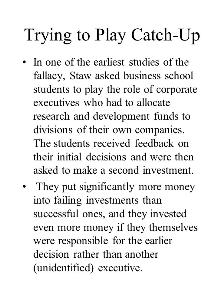 Trying to Play Catch-Up In one of the earliest studies of the fallacy, Staw asked business school students to play the role of corporate executives who had to allocate research and development funds to divisions of their own companies.