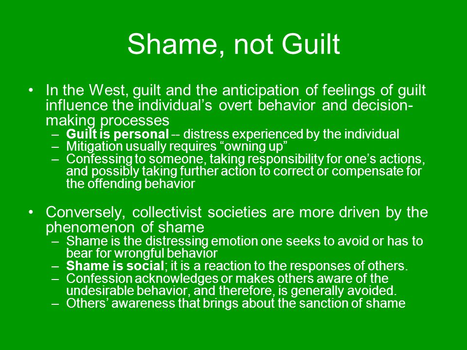 Shame, not Guilt In the West, guilt and the anticipation of feelings of guilt influence the individual's overt behavior and decision- making processes