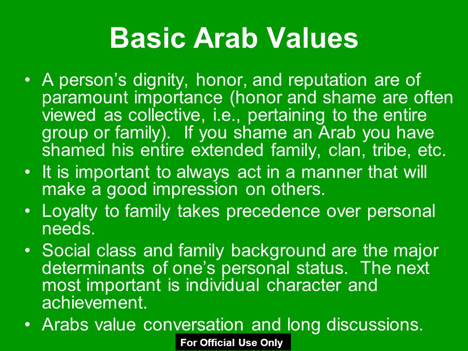 Basic Arab Values A person's dignity, honor, and reputation are of paramount importance (honor and shame are often viewed as collective, i.e., pertain