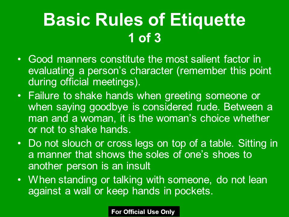 Basic Rules of Etiquette 1 of 3 Good manners constitute the most salient factor in evaluating a person's character (remember this point during officia