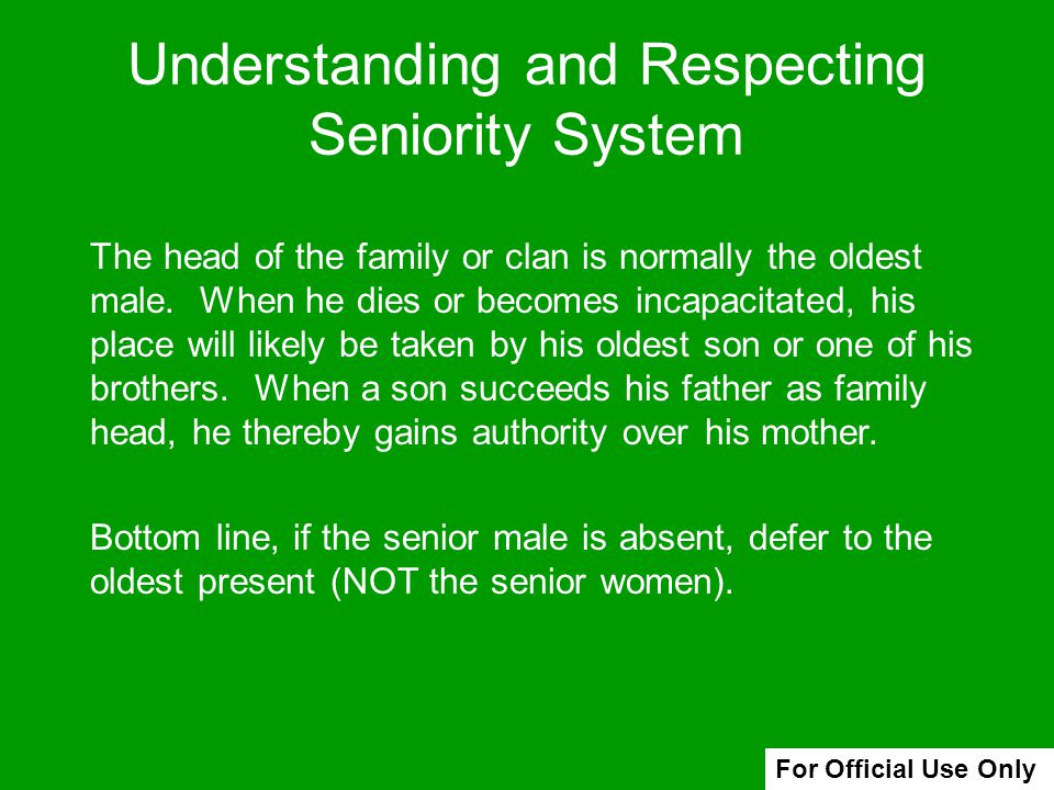 Understanding and Respecting Seniority System The head of the family or clan is normally the oldest male. When he dies or becomes incapacitated, his p