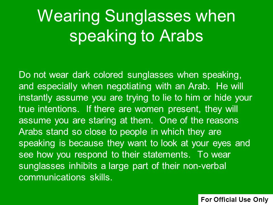Wearing Sunglasses when speaking to Arabs Do not wear dark colored sunglasses when speaking, and especially when negotiating with an Arab. He will ins
