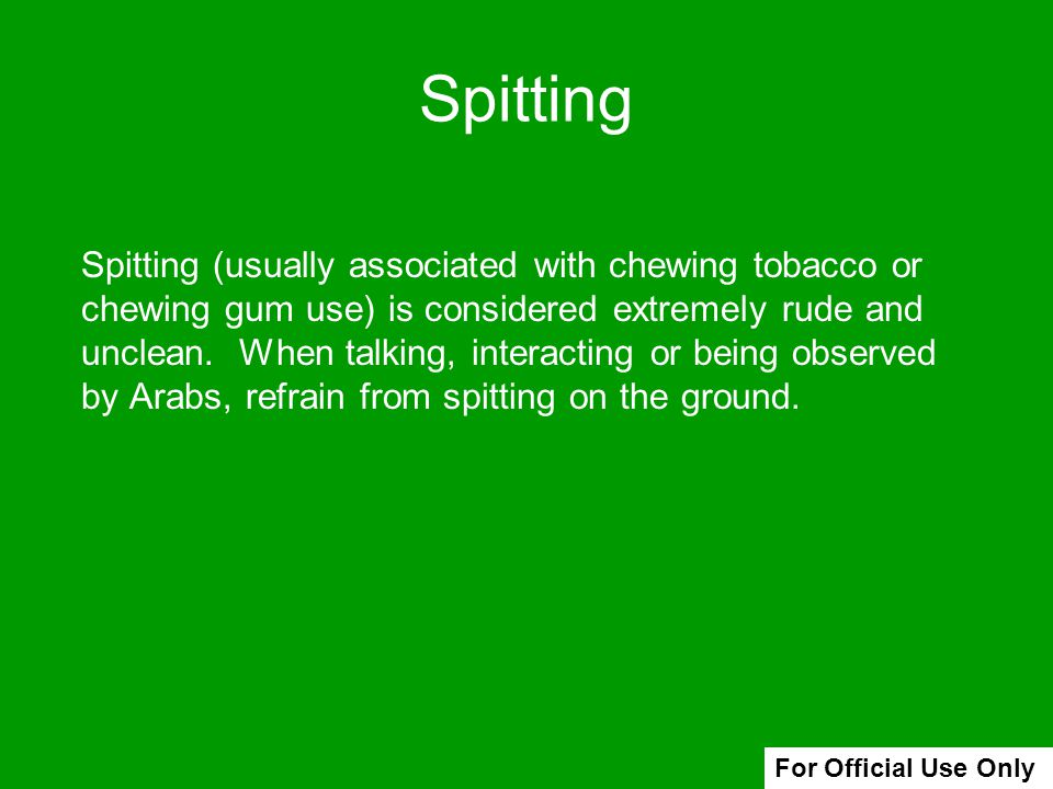 Spitting (usually associated with chewing tobacco or chewing gum use) is considered extremely rude and unclean. When talking, interacting or being obs
