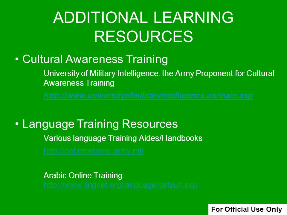 ADDITIONAL LEARNING RESOURCES Cultural Awareness Training University of Military Intelligence: the Army Proponent for Cultural Awareness Training http