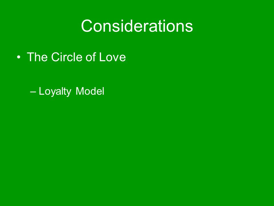 Considerations The Circle of Love –Loyalty Model