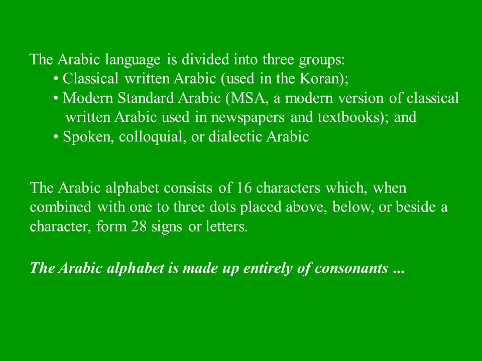 The Arabic language is divided into three groups: Classical written Arabic (used in the Koran); Modern Standard Arabic (MSA, a modern version of class