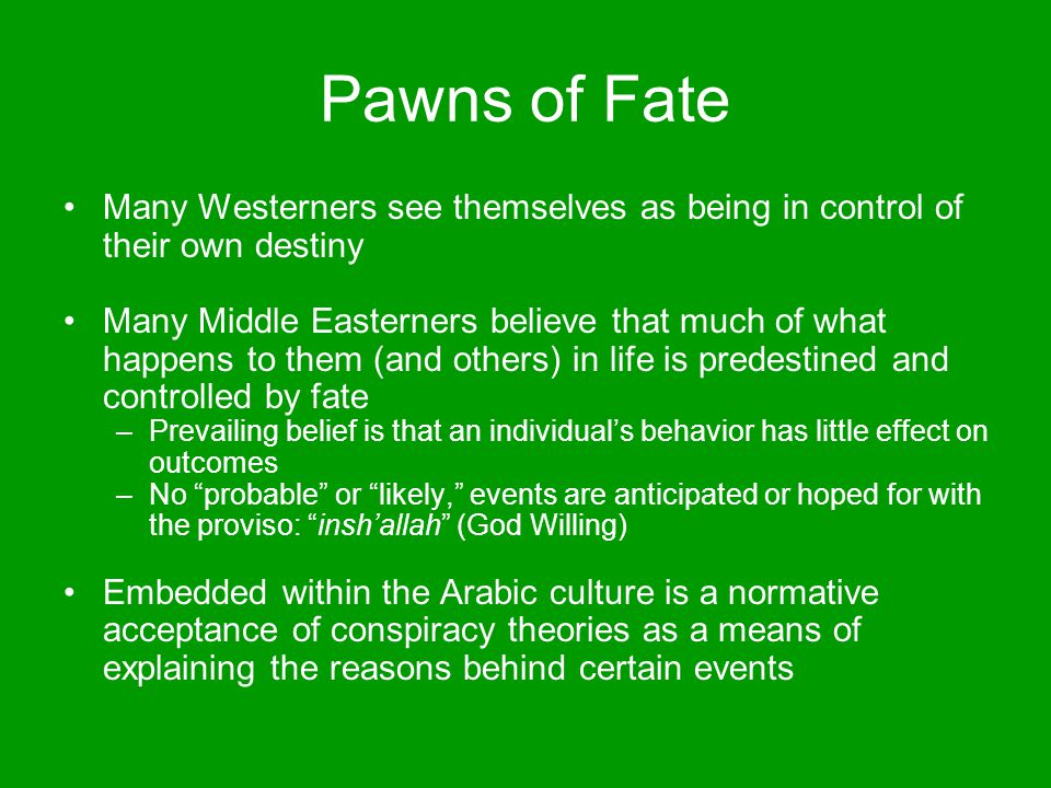 Pawns of Fate Many Westerners see themselves as being in control of their own destiny Many Middle Easterners believe that much of what happens to them