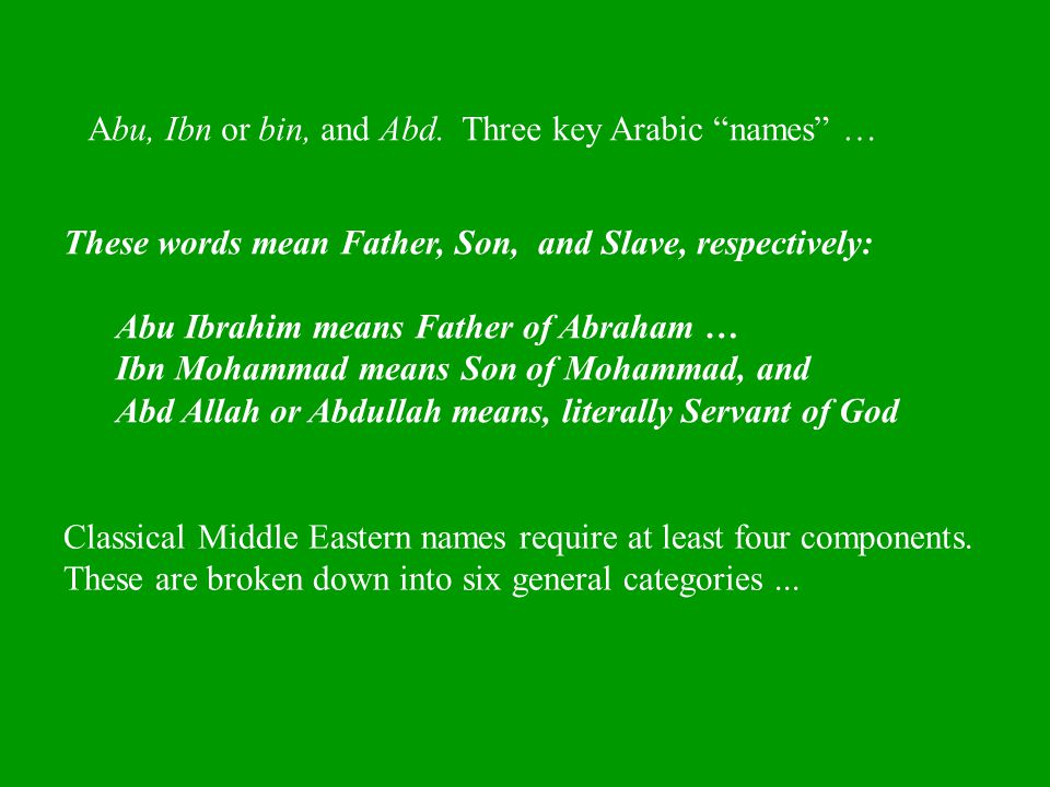 "Abu, Ibn or bin, and Abd. Three key Arabic ""names"" … These words mean Father, Son, and Slave, respectively: Abu Ibrahim means Father of Abraham … Ibn"