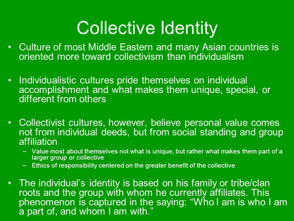 Importance of Relationships Arab culture is built on relationships and connectedness to others –Incredibly important as a source of power, comfort, and worth –Persons from collectivist cultures rarely value alone time and they are rarely alone –As with identity, perceptions of self-worth are influenced strongly by the perceived status and value of their social network –One's value is defined by whom you know and who is in your network Wasta A person is fundamentally defined by, and valued for, belonging –This means that the group holds great power over the individual's behavior In quest for personal meaning, direction, and structure a man will often suspend critical thinking and commit to a particular mosque, leader, or collective bunch of guys (and their ideology) that advocates militant Islam –Particularly in an environment where extremist ideologies are prevalent