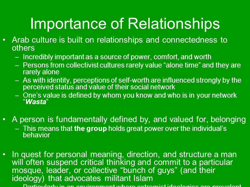 Importance of Relationships Arab culture is built on relationships and connectedness to others –Incredibly important as a source of power, comfort, an