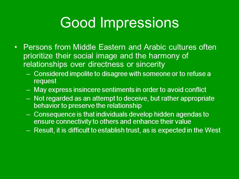 Good Impressions Persons from Middle Eastern and Arabic cultures often prioritize their social image and the harmony of relationships over directness