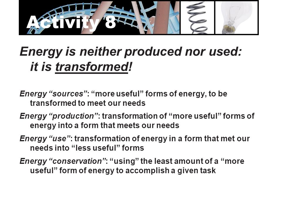 """Energy is neither produced nor used: it is transformed! Energy """"sources"""": """"more useful"""" forms of energy, to be transformed to meet our needs Energy """"p"""