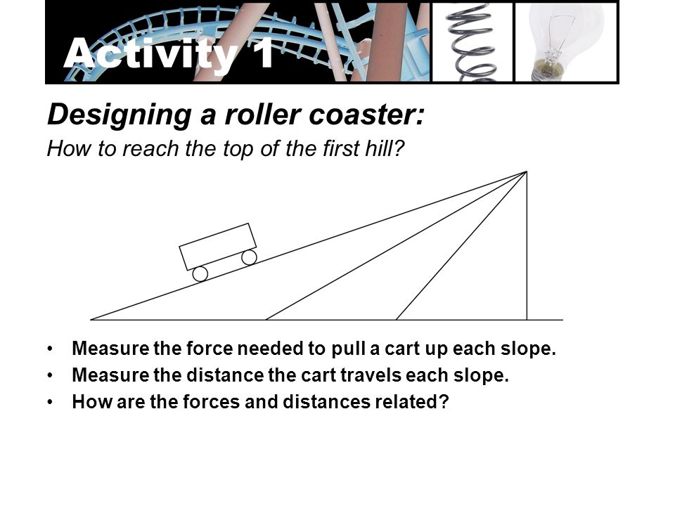 Designing a roller coaster: How to reach the top of the first hill? Measure the force needed to pull a cart up each slope. Measure the distance the ca