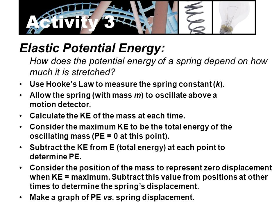 Elastic Potential Energy: How does the potential energy of a spring depend on how much it is stretched? Use Hooke's Law to measure the spring constant
