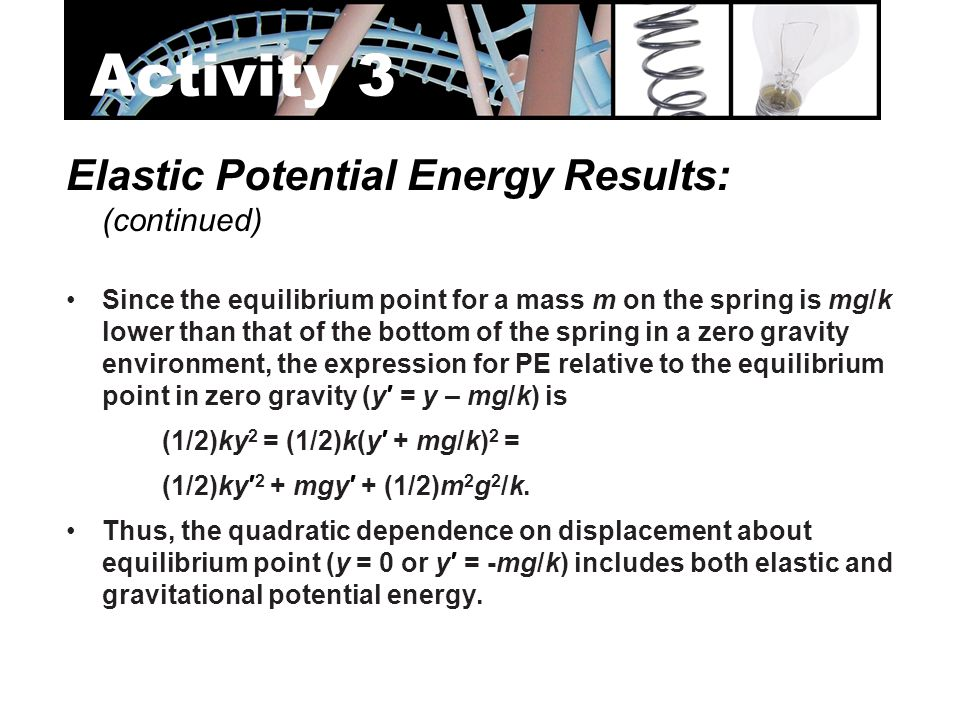Elastic Potential Energy Results: (continued) Since the equilibrium point for a mass m on the spring is mg/k lower than that of the bottom of the spri