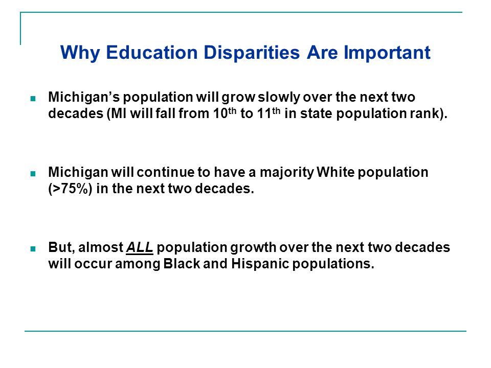 Why Education Disparities Are Important Michigan's population will grow slowly over the next two decades (MI will fall from 10 th to 11 th in state population rank).