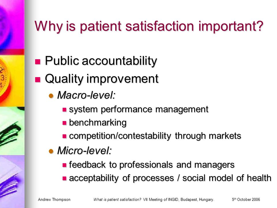 Andrew ThompsonWhat is patient satisfaction? VII Meeting of INGID, Budapest, Hungary.5 th October 2006 Why is patient satisfaction important? Public a