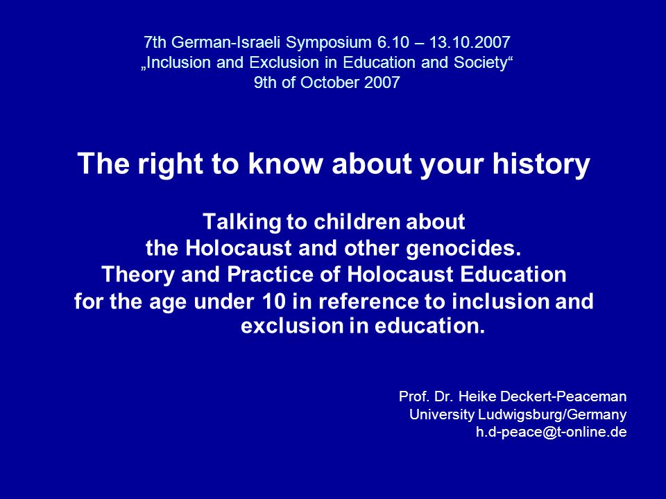 "7th German-Israeli Symposium 6.10 – ""Inclusion and Exclusion in Education and Society 9th of October 2007 The right to know about your history Talking to children about the Holocaust and other genocides."