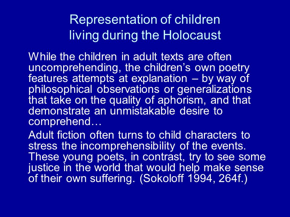 Representation of children living during the Holocaust While the children in adult texts are often uncomprehending, the children's own poetry features attempts at explanation – by way of philosophical observations or generalizations that take on the quality of aphorism, and that demonstrate an unmistakable desire to comprehend… Adult fiction often turns to child characters to stress the incomprehensibility of the events.