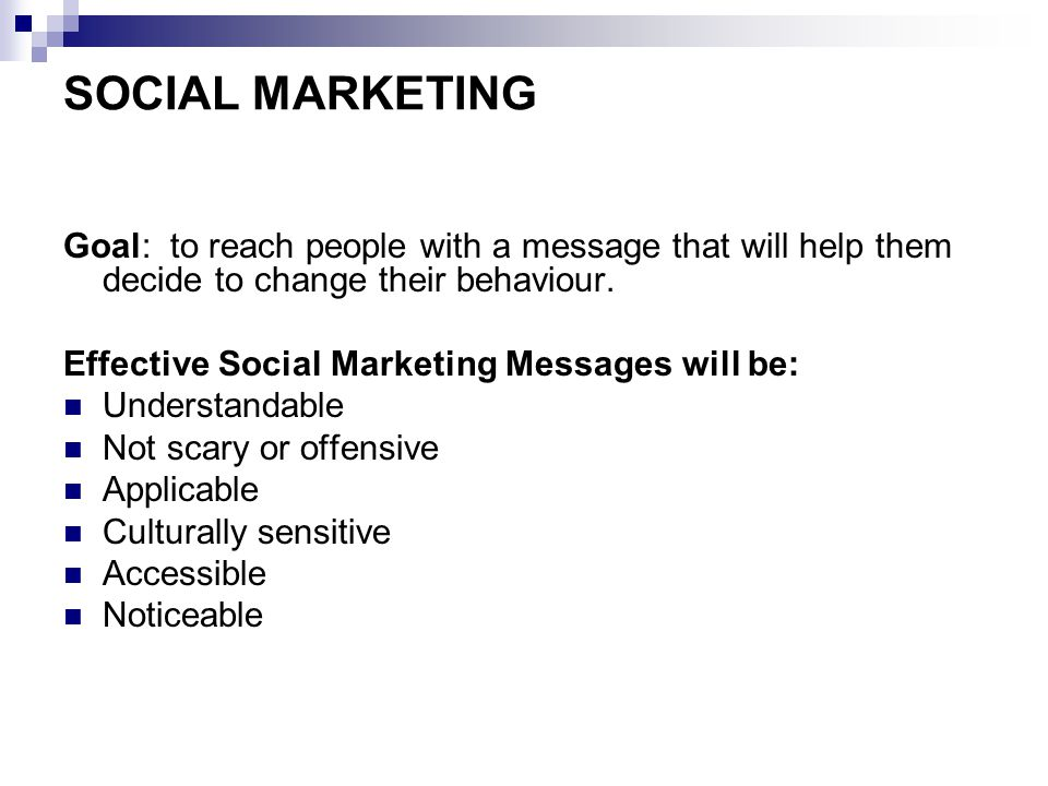 SOCIAL MARKETING Goal: to reach people with a message that will help them decide to change their behaviour.