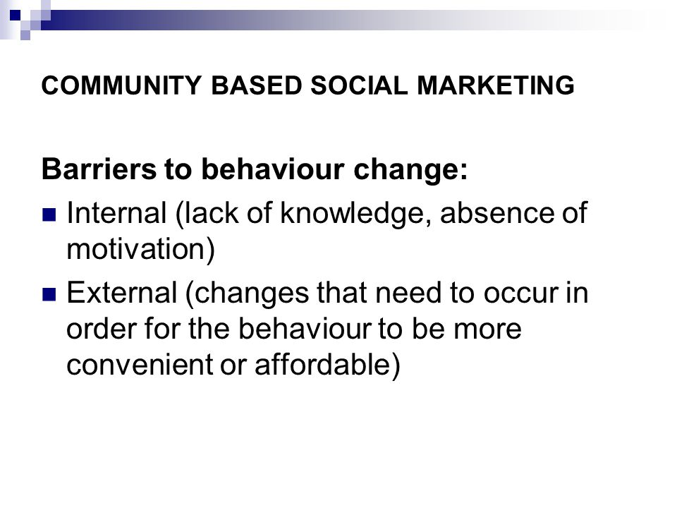COMMUNITY BASED SOCIAL MARKETING Barriers to behaviour change: Internal (lack of knowledge, absence of motivation) External (changes that need to occur in order for the behaviour to be more convenient or affordable)