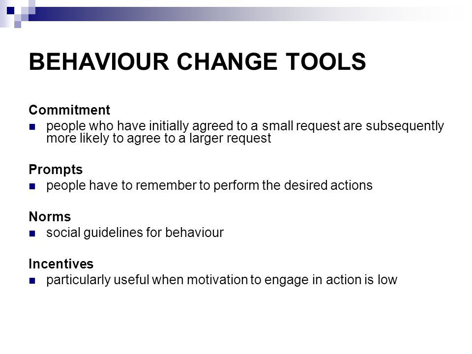 BEHAVIOUR CHANGE TOOLS Commitment people who have initially agreed to a small request are subsequently more likely to agree to a larger request Prompts people have to remember to perform the desired actions Norms social guidelines for behaviour Incentives particularly useful when motivation to engage in action is low