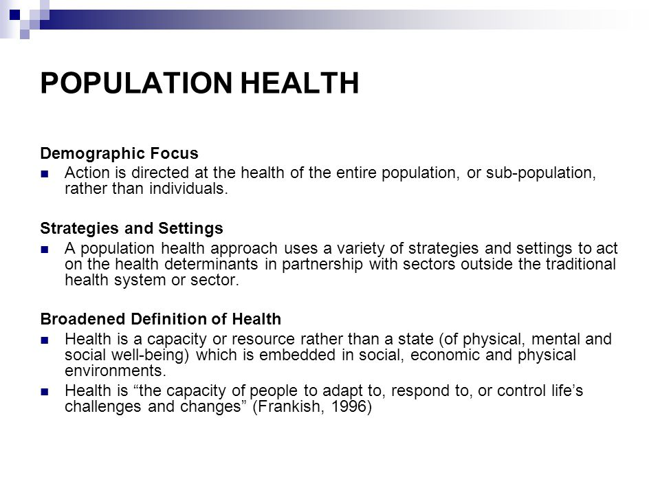 POPULATION HEALTH Demographic Focus Action is directed at the health of the entire population, or sub-population, rather than individuals.