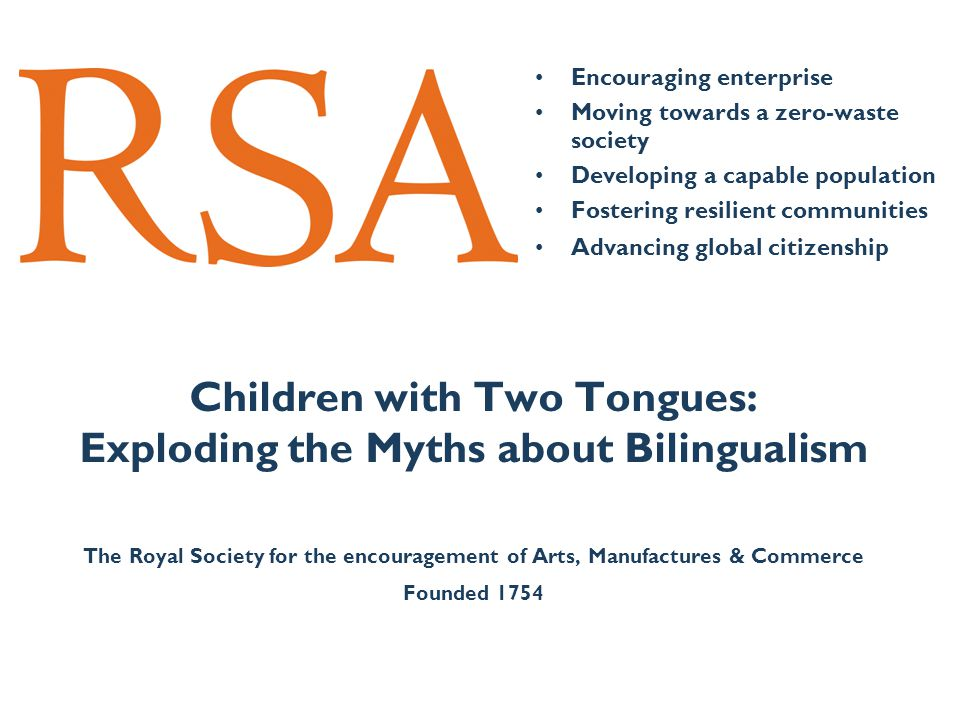 Encouraging enterprise Moving towards a zero-waste society Developing a capable population Fostering resilient communities Advancing global citizenship Children with Two Tongues: Exploding the Myths about Bilingualism The Royal Society for the encouragement of Arts, Manufactures & Commerce Founded 1754