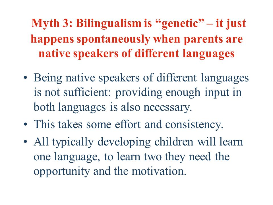 Myth 3: Bilingualism is genetic – it just happens spontaneously when parents are native speakers of different languages Being native speakers of different languages is not sufficient: providing enough input in both languages is also necessary.