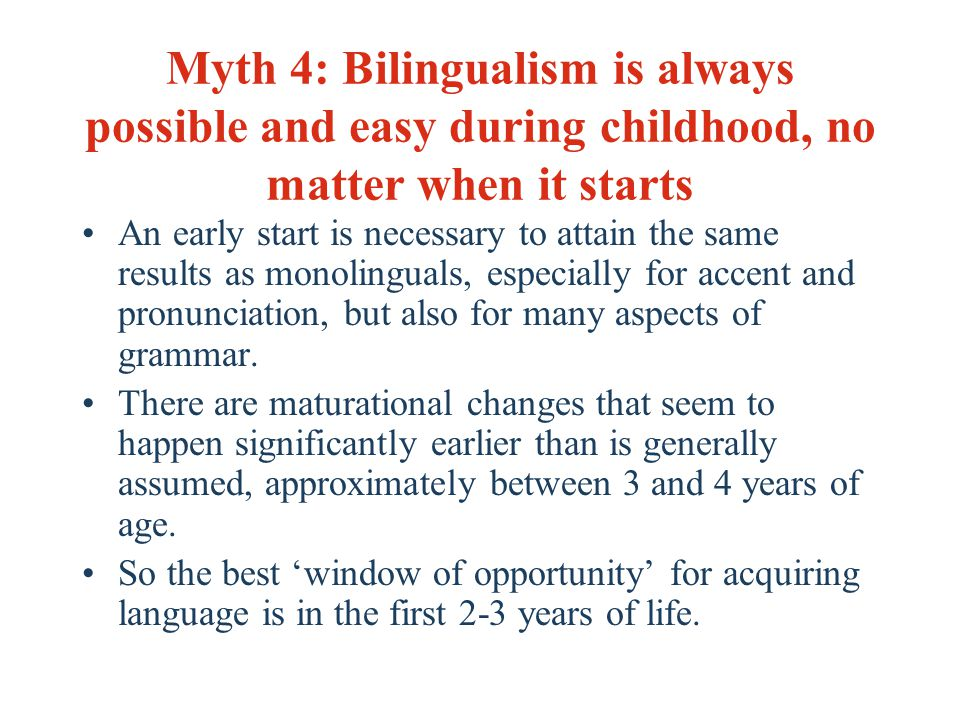 Myth 4: Bilingualism is always possible and easy during childhood, no matter when it starts An early start is necessary to attain the same results as monolinguals, especially for accent and pronunciation, but also for many aspects of grammar.
