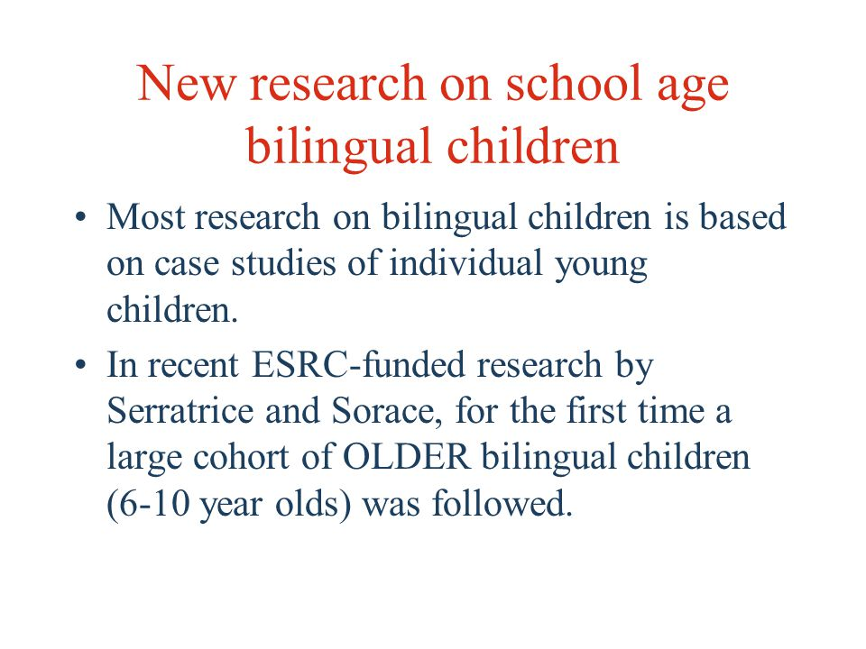 New research on school age bilingual children Most research on bilingual children is based on case studies of individual young children.
