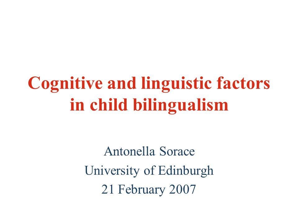 Cognitive and linguistic factors in child bilingualism Antonella Sorace University of Edinburgh 21 February 2007